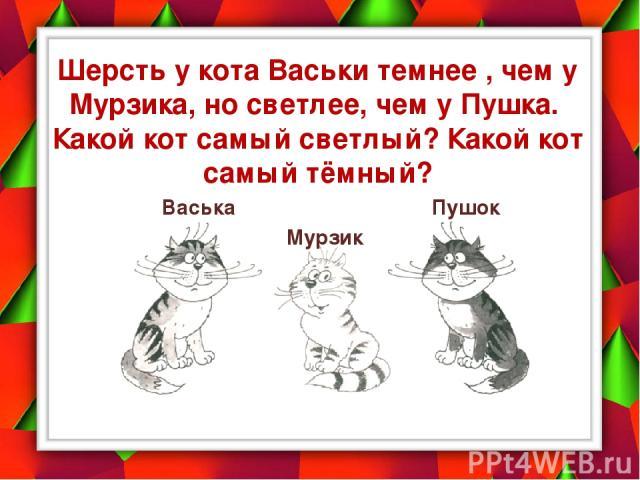 Шерсть у кота Васьки темнее , чем у Мурзика, но светлее, чем у Пушка. Какой кот самый светлый? Какой кот самый тёмный? Васька Мурзик Пушок