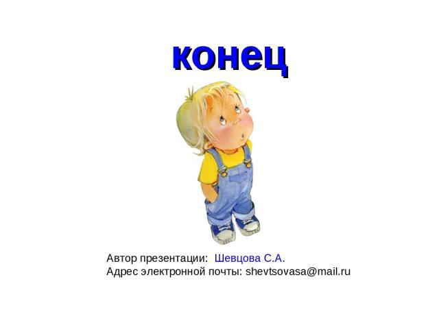 конец Автор презентации: Шевцова С.А. Адрес электронной почты: shevtsovasa@mail.ru