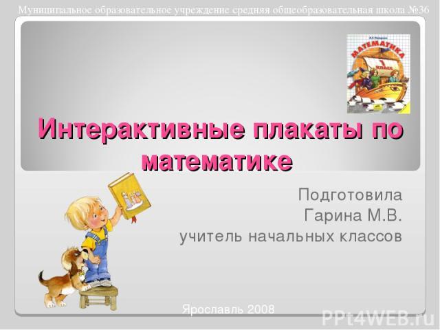 Интерактивные плакаты по математике Ярославль 2008 Подготовила Гарина М.В. учитель начальных классов Муниципальное образовательное учреждение средняя общеобразовательная школа №36