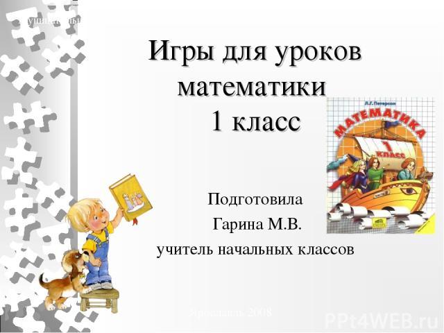 Игры для уроков математики 1 класс Подготовила Гарина М.В. учитель начальных классов Муниципальное образовательное учреждение средняя общеобразовательная школа №36 Ярославль 2008