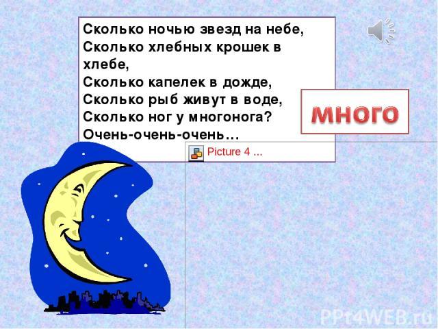 Сколько ночью звезд на небе, Сколько хлебных крошек в хлебе, Сколько капелек в дожде, Сколько рыб живут в воде, Сколько ног у многонога? Очень-очень-очень…