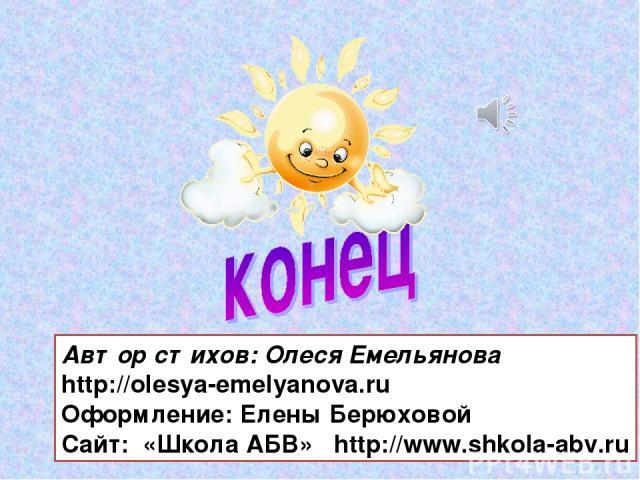 Автор стихов: Олеся Емельянова http://olesya-emelyanova.ru Оформление: Елены Берюховой Cайт: «Школа АБВ» http://www.shkola-abv.ru