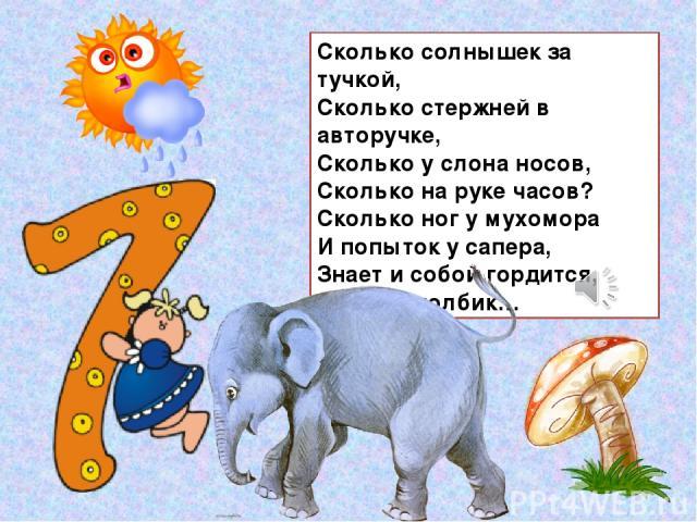 Сколько солнышек за тучкой, Сколько стержней в авторучке, Сколько у слона носов, Сколько на руке часов? Сколько ног у мухомора И попыток у сапера, Знает и собой гордится, Цифра-столбик…