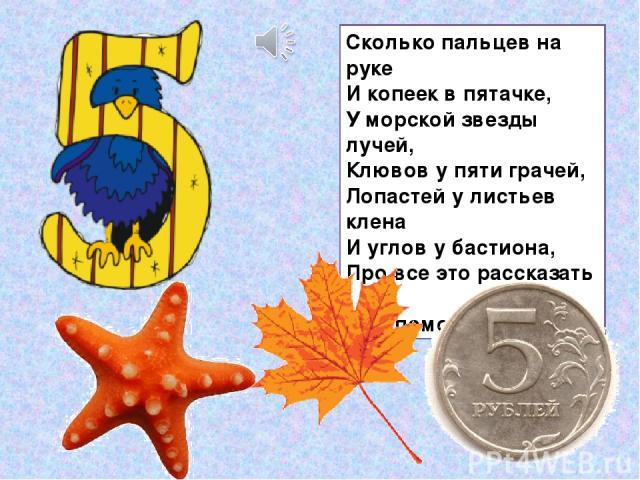 Сколько пальцев на руке И копеек в пятачке, У морской звезды лучей, Клювов у пяти грачей, Лопастей у листьев клена И углов у бастиона, Про все это рассказать Нам поможет цифра…