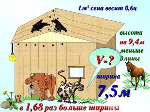1м3 сена весит 0,6ц ширина 7,5м в 1,68 раз больше ширины высота на 9,4м меньше д
