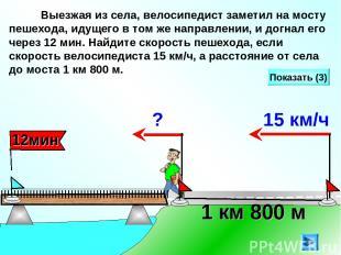 Выезжая из села, велосипедист заметил на мосту пешехода, идущего в том же направ