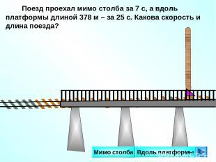 Поезд проехал мимо столба за 7 с, а вдоль платформы длиной 378 м – за 25 с. Како