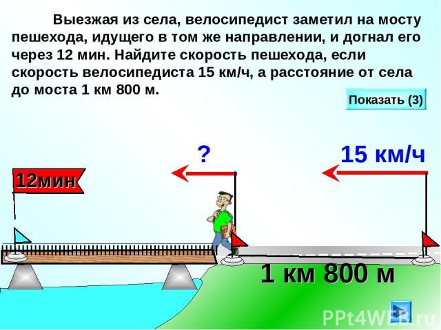 Выезжая из села, велосипедист заметил на мосту пешехода, идущего в том же направлении, и догнал его через 12 мин. Найдите скорость пешехода, если скорость велосипедиста 15 км/ч, а расстояние от села до моста 1 км 800 м. Показать (3) 1 км 800 м