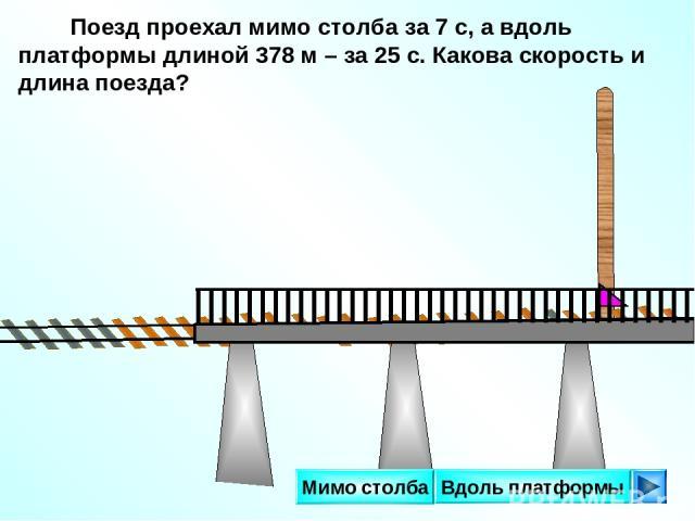 Поезд проехал мимо столба за 7 с, а вдоль платформы длиной 378 м – за 25 с. Какова скорость и длина поезда? Вдоль платформы Мимо столба