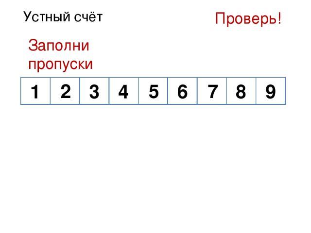 Устный счёт Заполни пропуски 1 3 4 9 8 6 Проверь! 2 5 7