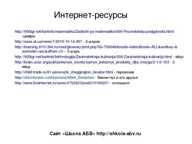 Интернет-ресурсы http://900igr.net/kartinki/matematika/Zadachi-po-matematike/069-Prezentatsiju-podgotovila.html -цифры http://sasa.at.ua/news/1/2010-10-14-957 - 6 шаров http://learning.9151394.ru/mod/glossary/print.php?id=759048&mode=letter&hook=ALL…