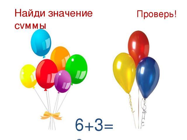 Найди значение суммы Проверь! 6+3=9