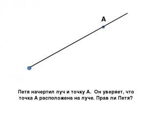 А Петя начертил луч и точку А. Он уверяет, что точка А расположена на луче. Прав