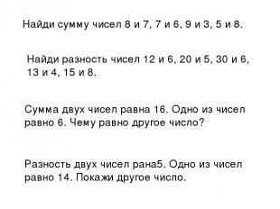 Найди сумму чисел 8 и 7, 7 и 6, 9 и 3, 5 и 8. Найди разность чисел 12 и 6, 20 и