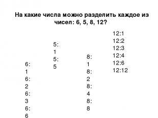 На какие числа можно разделить каждое из чисел: 6, 5, 8, 12? 6:1 6:2 6:3 6:6 5:1