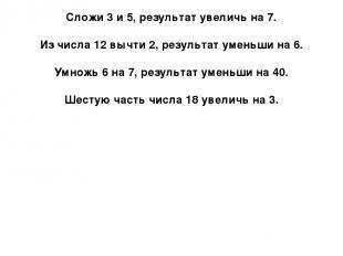 Сложи 3 и 5, результат увеличь на 7. Из числа 12 вычти 2, результат уменьши на 6