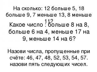 На сколько: 12 больше 5, 18 больше 9, 7 меньше 13, 8 меньше 11? Какое число : бо