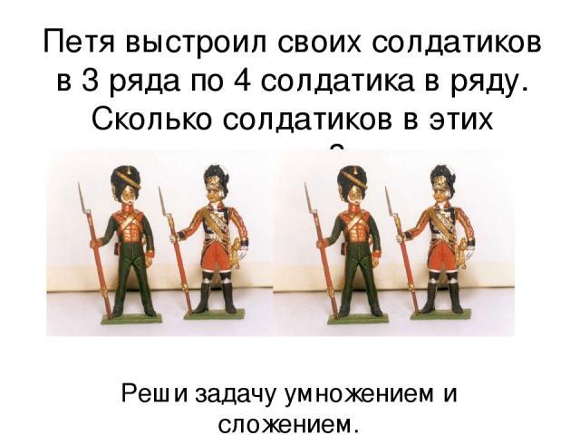 Петя выстроил своих солдатиков в 3 ряда по 4 солдатика в ряду. Сколько солдатиков в этих рядах? Реши задачу умножением и сложением.