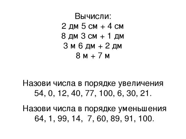 Вычисли: 2 дм 5 см + 4 см 8 дм 3 см + 1 дм 3 м 6 дм + 2 дм 8 м + 7 м Назови числа в порядке увеличения 54, 0, 12, 40, 77, 100, 6, 30, 21. Назови числа в порядке уменьшения 64, 1, 99, 14, 7, 60, 89, 91, 100.