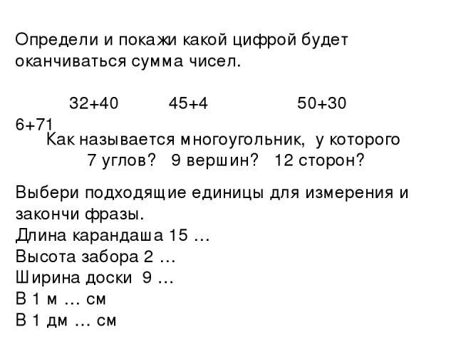 Определи и покажи какой цифрой будет оканчиваться сумма чисел. 32+40 45+4 50+30 6+71 Как называется многоугольник, у которого 7 углов? 9 вершин? 12 сторон? Выбери подходящие единицы для измерения и закончи фразы. Длина карандаша 15 … Высота забора 2…