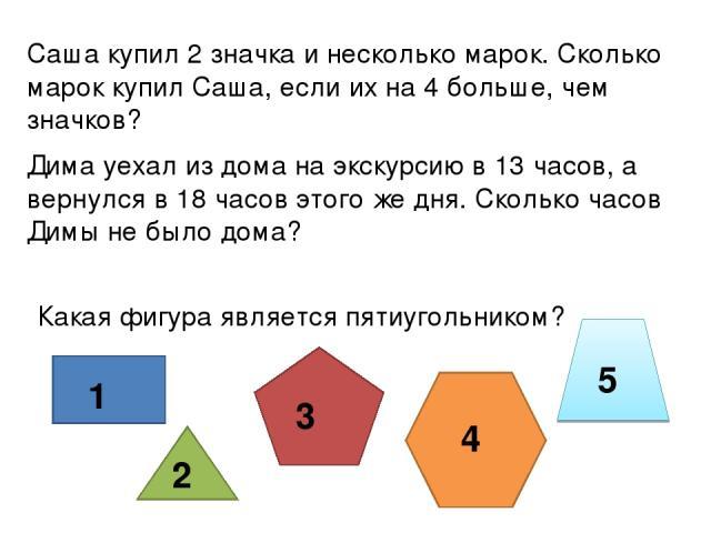Саша купил 2 значка и несколько марок. Сколько марок купил Саша, если их на 4 больше, чем значков? Дима уехал из дома на экскурсию в 13 часов, а вернулся в 18 часов этого же дня. Сколько часов Димы не было дома? Какая фигура является пятиугольником?…