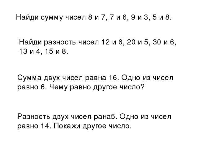 Найди сумму чисел 8 и 7, 7 и 6, 9 и 3, 5 и 8. Найди разность чисел 12 и 6, 20 и 5, 30 и 6, 13 и 4, 15 и 8. Сумма двух чисел равна 16. Одно из чисел равно 6. Чему равно другое число? Разность двух чисел рана5. Одно из чисел равно 14. Покажи другое число.