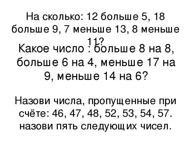 На сколько: 12 больше 5, 18 больше 9, 7 меньше 13, 8 меньше 11? Какое число : больше 8 на 8, больше 6 на 4, меньше 17 на 9, меньше 14 на 6? Назови числа, пропущенные при счёте: 46, 47, 48, 52, 53, 54, 57. назови пять следующих чисел.