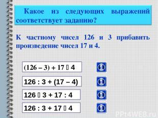 К частному чисел 126 и 3 прибавить произведение чисел 17 и 4. (126 – 3) + 17 4 1