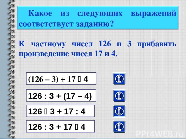 К частному чисел 126 и 3 прибавить произведение чисел 17 и 4. (126 – 3) + 17 4 126 : 3 + (17 – 4) 126 3 + 17 : 4 126 : 3 + 17 4