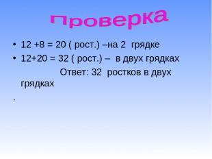 12 +8 = 20 ( рост.) –на 2 грядке 12+20 = 32 ( рост.) – в двух грядках Ответ: 32
