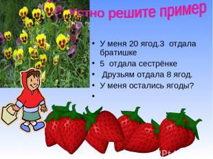 У меня 20 ягод.3 отдала братишке 5 отдала сестрёнке Друзьям отдала 8 ягод. У мен