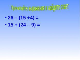26 – (15 +4) = 15 + (24 – 9) =