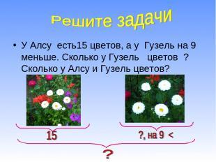 У Алсу есть15 цветов, а у Гузель на 9 меньше. Сколько у Гузель цветов ? Сколько