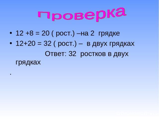 12 +8 = 20 ( рост.) –на 2 грядке 12+20 = 32 ( рост.) – в двух грядках Ответ: 32 ростков в двух грядках .