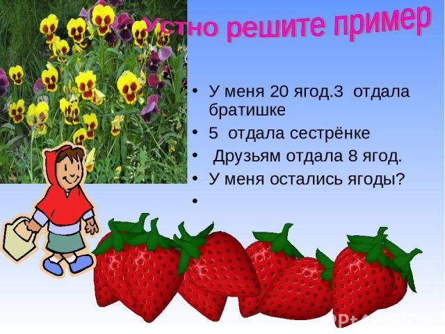 У меня 20 ягод.3 отдала братишке 5 отдала сестрёнке Друзьям отдала 8 ягод. У меня остались ягоды?