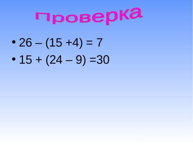 26 – (15 +4) = 7 15 + (24 – 9) =30
