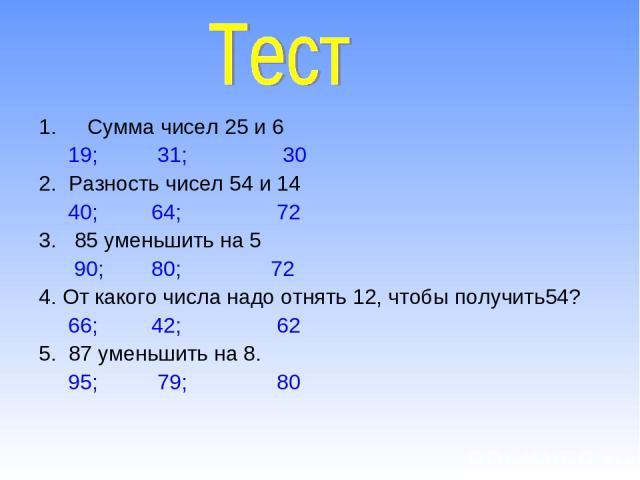 Сумма чисел 25 и 6 19; 31; 30 2. Разность чисел 54 и 14 40; 64; 72 3. 85 уменьшить на 5 90; 80; 72 4. От какого числа надо отнять 12, чтобы получить54? 66; 42; 62 5. 87 уменьшить на 8. 95; 79; 80