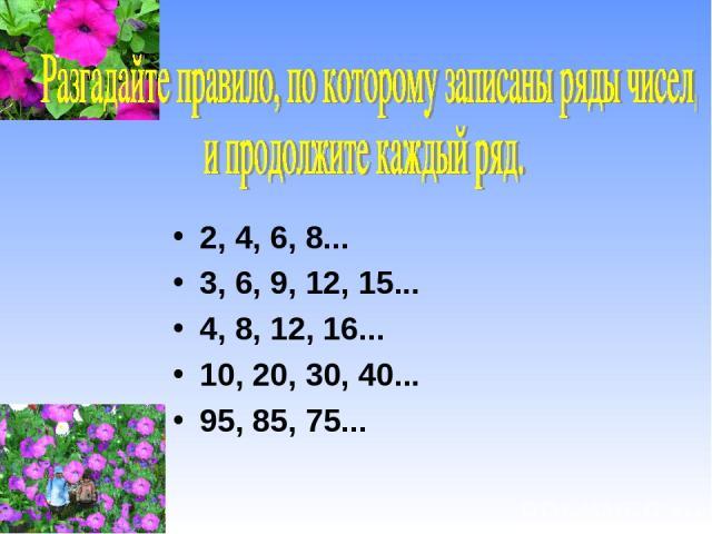 2, 4, 6, 8... 3, 6, 9, 12, 15... 4, 8, 12, 16... 10, 20, 30, 40... 95, 85, 75...