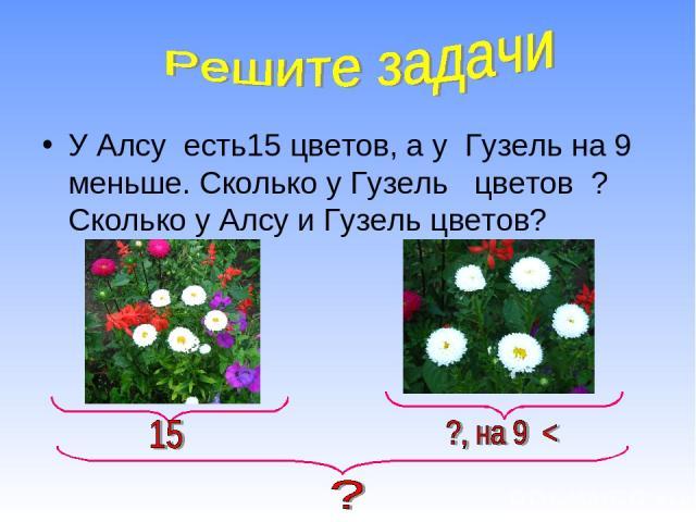 У Алсу есть15 цветов, а у Гузель на 9 меньше. Сколько у Гузель цветов ? Сколько у Алсу и Гузель цветов?