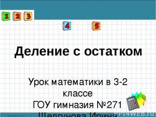Деление с остатком Урок математики в 3-2 классе ГОУ гимназия №271 Шелгунова Ирин