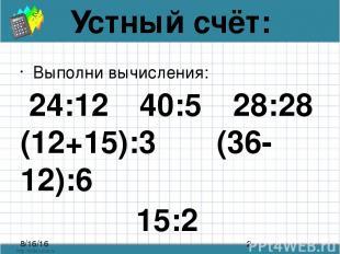 Устный счёт: Выполни вычисления: 24:12 40:5 28:28 (12+15):3 (36-12):6 15:2