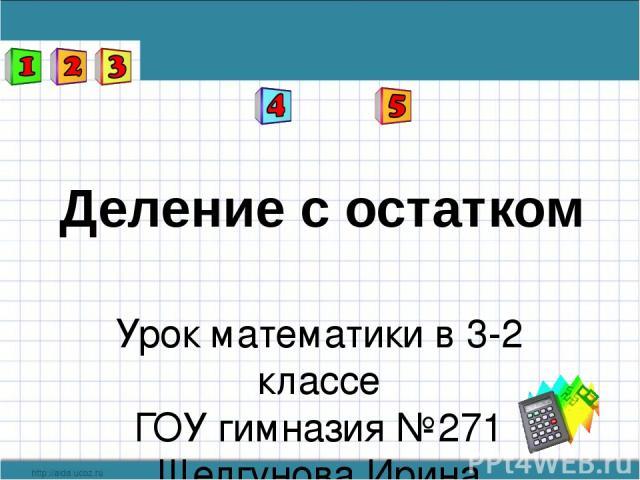 Деление с остатком Урок математики в 3-2 классе ГОУ гимназия №271 Шелгунова Ирина Николаевна