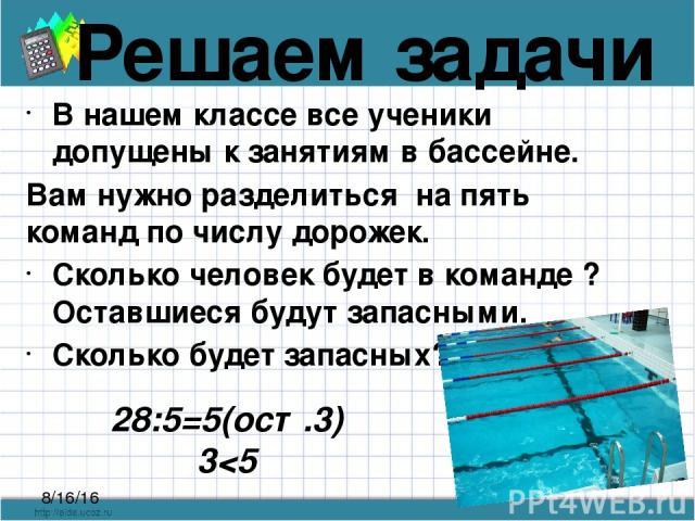 Решаем задачи В нашем классе все ученики допущены к занятиям в бассейне. Вам нужно разделиться на пять команд по числу дорожек. Сколько человек будет в команде ? Оставшиеся будут запасными. Сколько будет запасных? 28:5=5(ост.3) 3