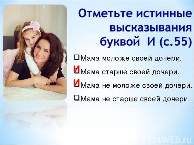 Мама моложе своей дочери. Мама старше своей дочери. Мама не моложе своей дочери. Мама не старше своей дочери. И И