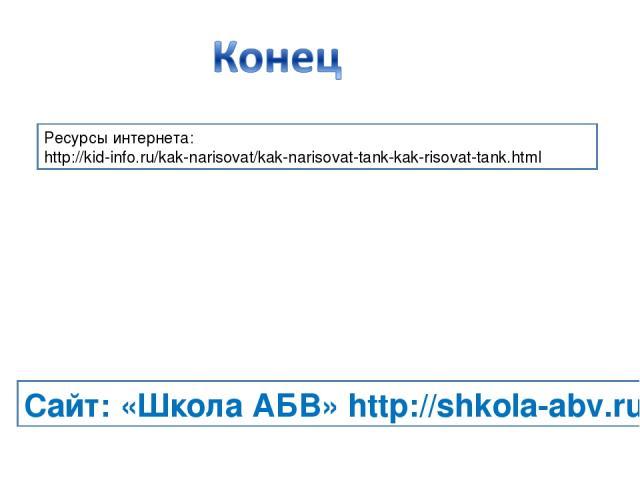 Ресурсы интернета: http://kid-info.ru/kak-narisovat/kak-narisovat-tank-kak-risovat-tank.html Сайт: «Школа АБВ» http://shkola-abv.ru