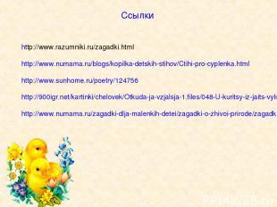 Ссылки http://www.razumniki.ru/zagadki.html http://www.numama.ru/blogs/kopilka-d