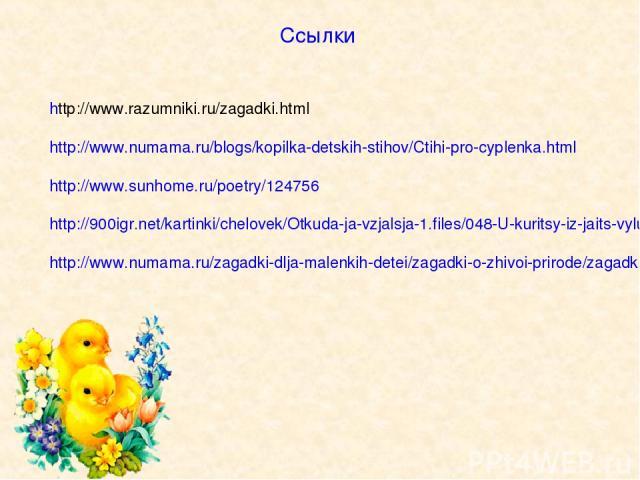 Ссылки http://www.razumniki.ru/zagadki.html http://www.numama.ru/blogs/kopilka-detskih-stihov/Ctihi-pro-cyplenka.html http://www.sunhome.ru/poetry/124756 http://900igr.net/kartinki/chelovek/Otkuda-ja-vzjalsja-1.files/048-U-kuritsy-iz-jaits-vylupljaj…