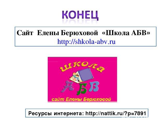 Ресурсы интернета: http://nattik.ru/?p=7891 Сайт Елены Берюховой «Школа АБВ» http://shkola-abv.ru