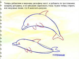 Теперь добавляем и верхнему дельфину хвост, и добавить по три плавника каждому д