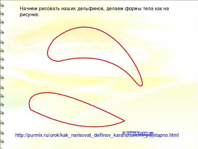 http://purmix.ru/urok/kak_narisovat_delfinov_karandashom_pojetapno.html Начнем рисовать наших дельфинов, делаем формы тела как на рисунке.